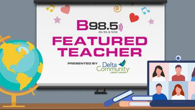 B98.5's Featured Teacher Presented by Delta Community Credit Union